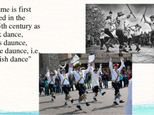 The name is first recorded in the mid-15th century as Morisk dance, moreys da