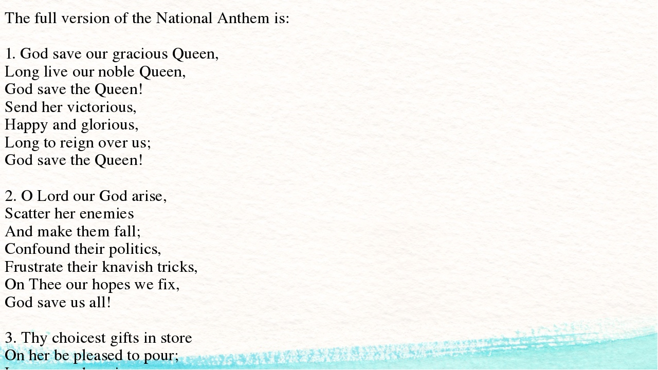 The full version of the National Anthem is: 1. God save our gracious Queen, L...