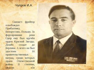 Чупров И.А.   Связист- фрейтор освобождал Прибалтику, Белоруссию, Польшу.