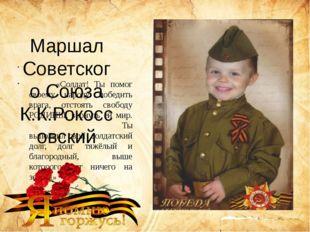Маршал Советского Союза К.К.Рокоссовский «Солдат! Ты помог своему народу поб