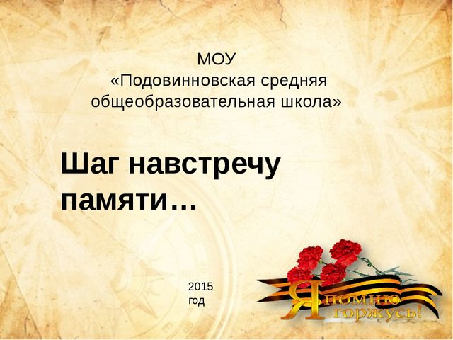Шаг навстречу памяти… 2015 год МОУ «Подовинновская средняя общеобразовательна...