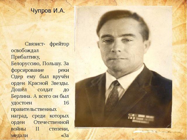 Чупров И.А.   Связист- фрейтор освобождал Прибалтику, Белоруссию, Польшу....