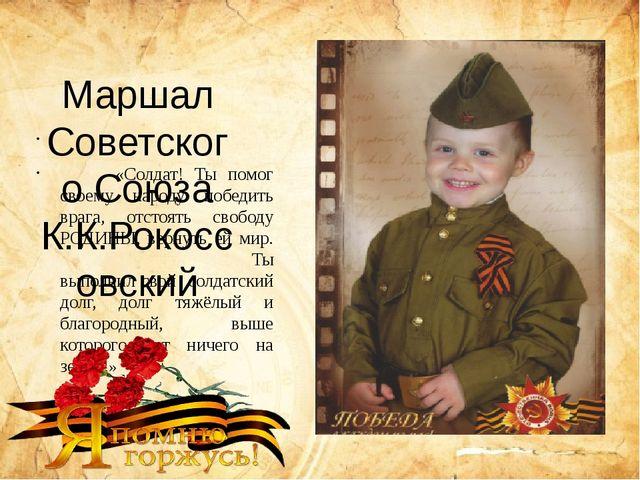 Маршал Советского Союза К.К.Рокоссовский «Солдат! Ты помог своему народу поб...