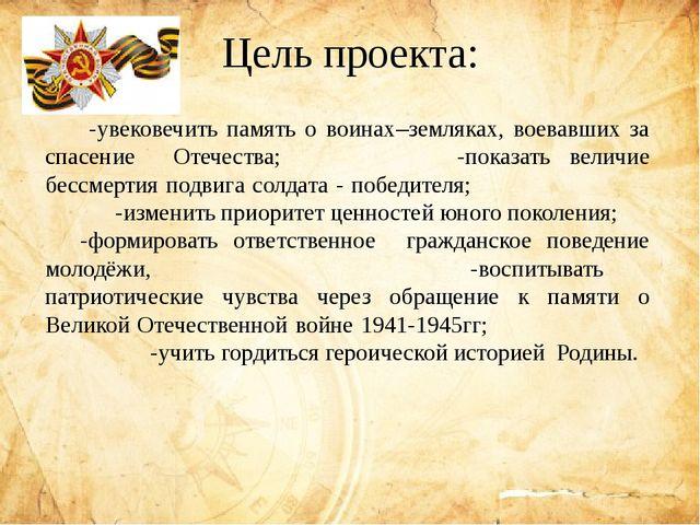 Цель проекта:  -увековечить память о воинах–земляках, воевавших за спасение...