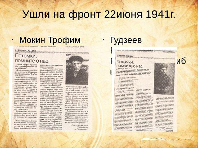 Ушли на фронт 22июня 1941г. Мокин Трофим Лукьянович погиб в 1941г. Гудзеев В...