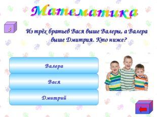 Из трёх братьев Вася выше Валеры, а Валера выше Дмитрия. Кто ниже? Дмитрий Ва