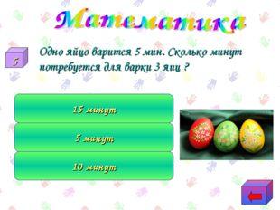 Одно яйцо варится 5 мин. Сколько минут потребуется для варки 3 яиц ? 10 мину