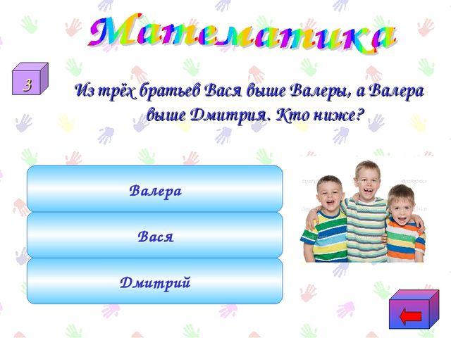 Из трёх братьев Вася выше Валеры, а Валера выше Дмитрия. Кто ниже? Дмитрий Ва...