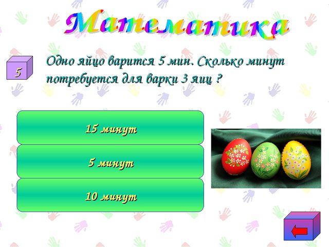 Одно яйцо варится 5 мин. Сколько минут потребуется для варки 3 яиц ? 10 мину...