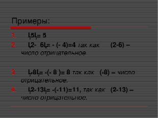 Примеры: │5│= 5 │2- 6│= - (- 4)=4 так как (2-6) – число отрицательное. │-8│=