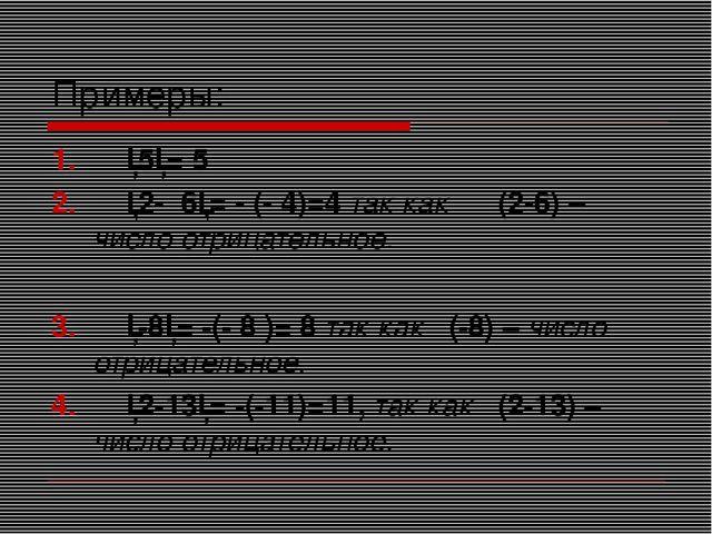 Примеры: │5│= 5 │2- 6│= - (- 4)=4 так как (2-6) – число отрицательное. │-8│=...