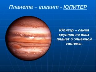 Планета – гигант - ЮПИТЕР Юпитер – самая крупная из всех планет Солнечной сис