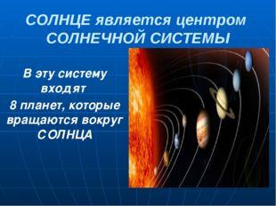 СОЛНЦЕ является центром СОЛНЕЧНОЙ СИСТЕМЫ В эту систему входят 8 планет, кото