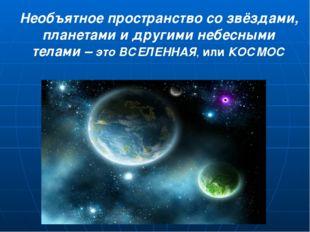 Необъятное пространство со звёздами, планетами и другими небесными телами –