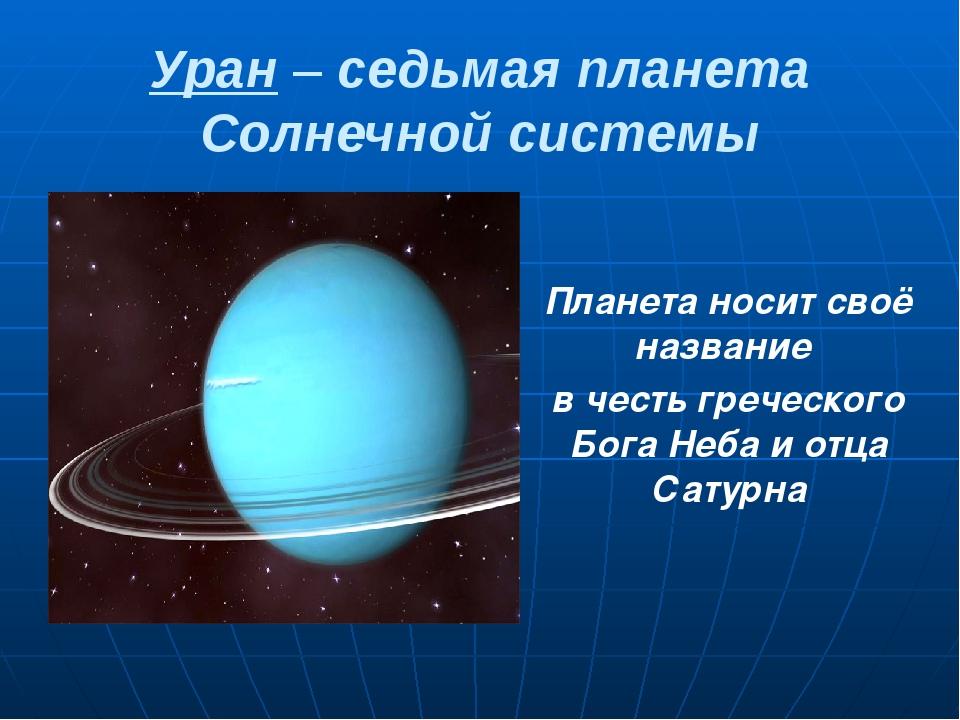 Уран – седьмая планета Солнечной системы Планета носит своё название в честь...