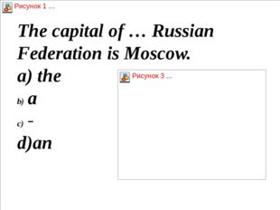 The capital of … Russian Federation is Moscow. а) the a - d)an