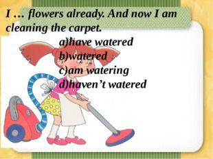 I … flowers already. And now I am cleaning the carpet. a)have watered