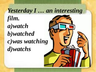 Yesterday I … an interesting film. a)watch b)watched c)was watching d)watchs
