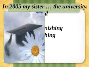 In 2005 my sister … the university. a)finished b)finishs c)we