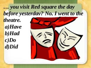 … you visit Red square the day before yesterday? No, I went to the theatre. a