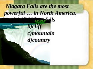Niagara Falls are the most powerful … in North America. a)waterfalls