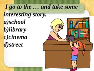 I go to the … and take some interesting story. a)school b)library c)cinema d