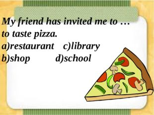 My friend has invited me to … to taste pizza. a)restaurant c)library b)shop