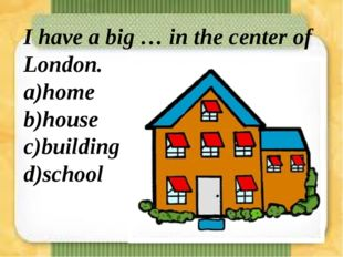 I have a big … in the center of London. a)home b)house c)building d)school