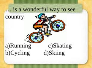 … is a wonderful way to see country. a)Running  c)Skating b)Cycling  d)Sk