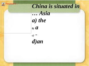 China is situated in … Asia а) the a - d)an