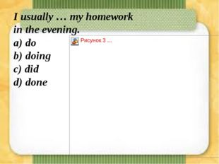 I usually … my homework in the evening. а) do b) doing с) did d) done