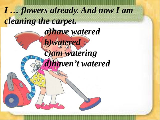 I … flowers already. And now I am cleaning the carpet. a)have watered...
