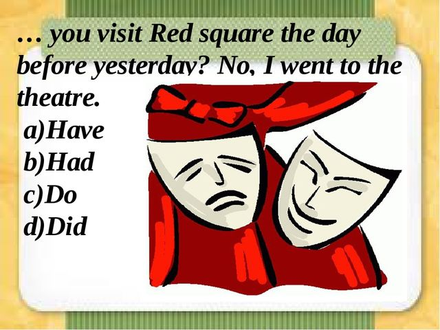 … you visit Red square the day before yesterday? No, I went to the theatre. a...