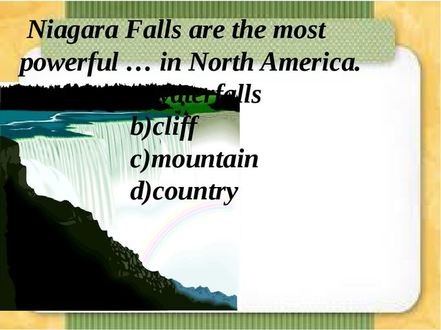 Niagara Falls are the most powerful … in North America. a)waterfalls...