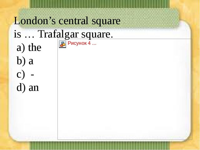 London's central square is … Trafalgar square. а) the b) a c) - d) an