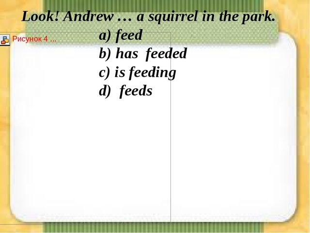 Look! Andrew … a squirrel in the park. а) feed b) has feeded c...