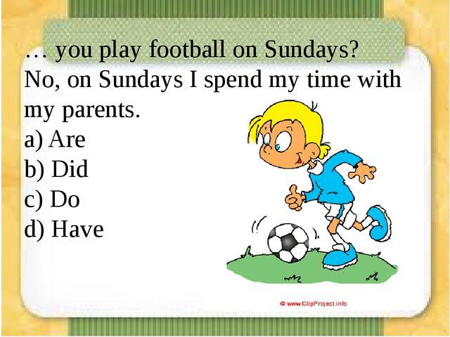 … you play football on Sundays? No, on Sundays I spend my time with my paren...
