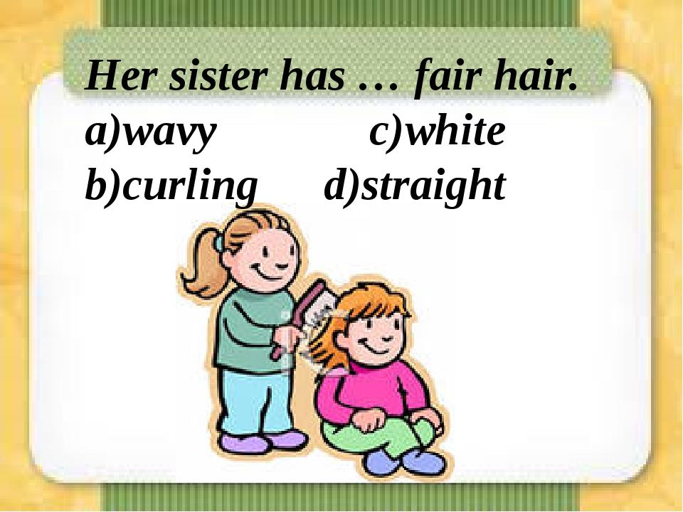 Her sister has … fair hair. a)wavy  c)white b)curling d)straight
