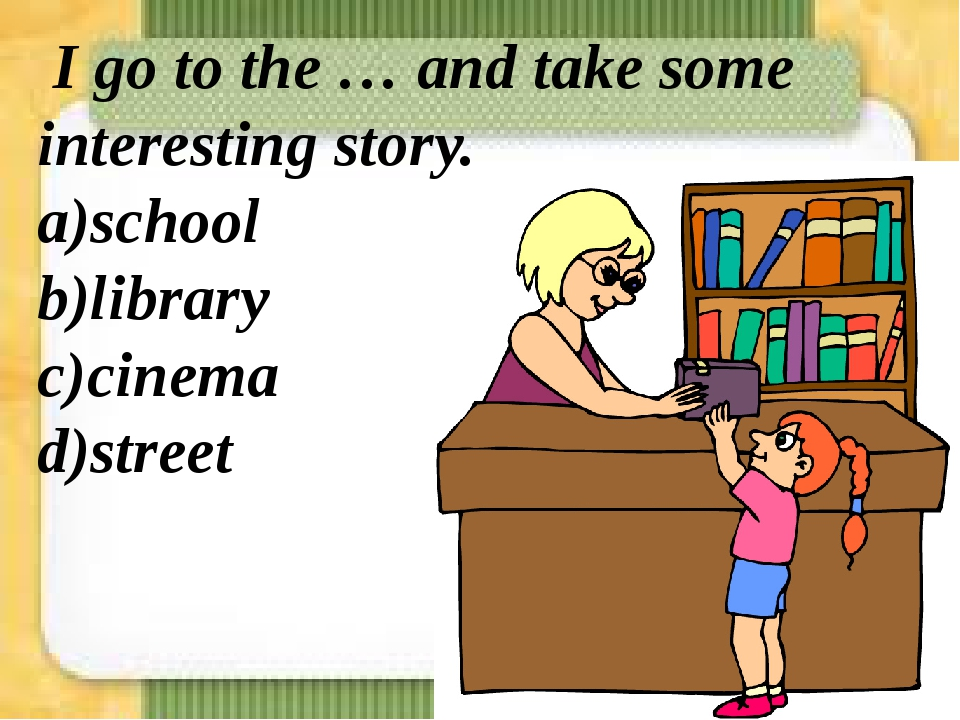 I go to the … and take some interesting story. a)school b)library c)cinema d...