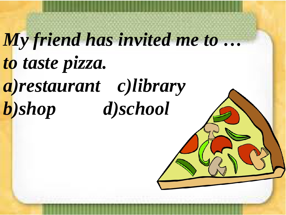 My friend has invited me to … to taste pizza. a)restaurant c)library b)shop...