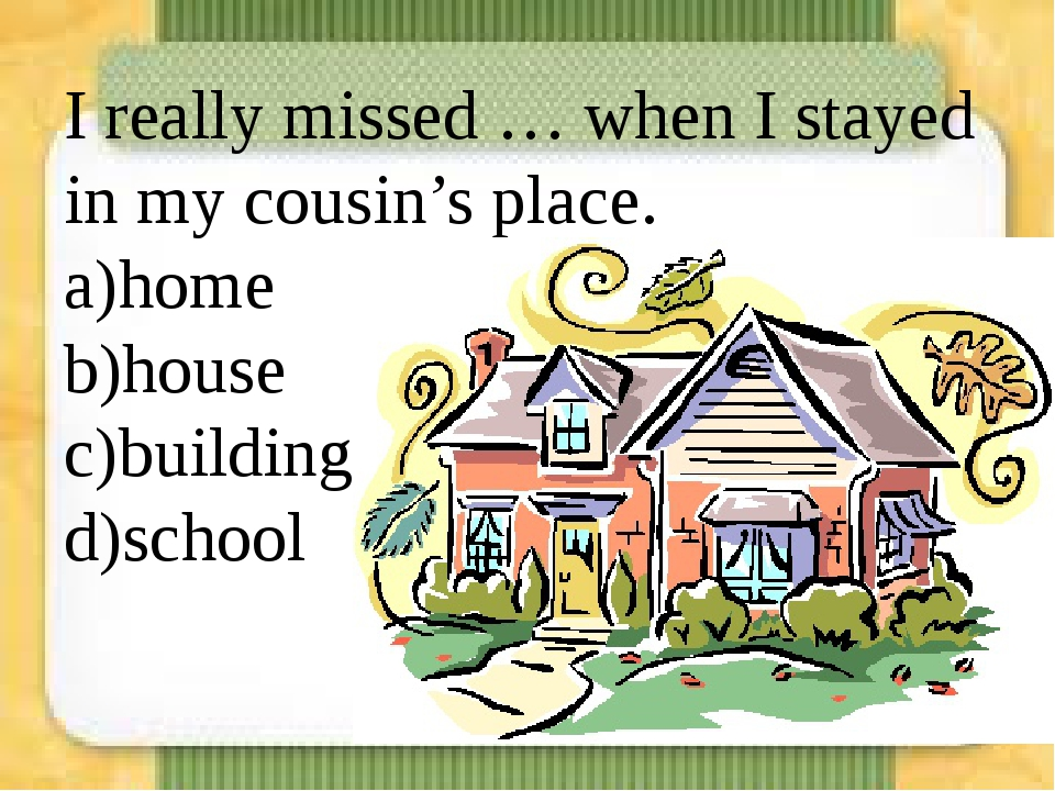 I really missed … when I stayed in my cousin's place. a)home b)house c)buildi...
