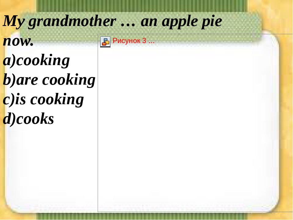 My grandmother … an apple pie now. а)cooking b)are cooking c)is cooking d)cooks
