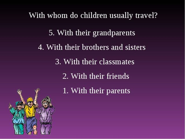 With whom do children usually travel? 1. With their parents 2. With their fri...