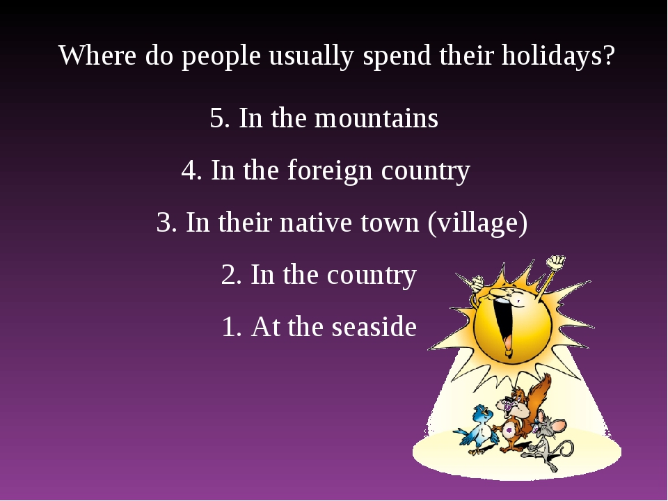 Where do people usually spend their holidays? 1. At the seaside 2. In the cou...