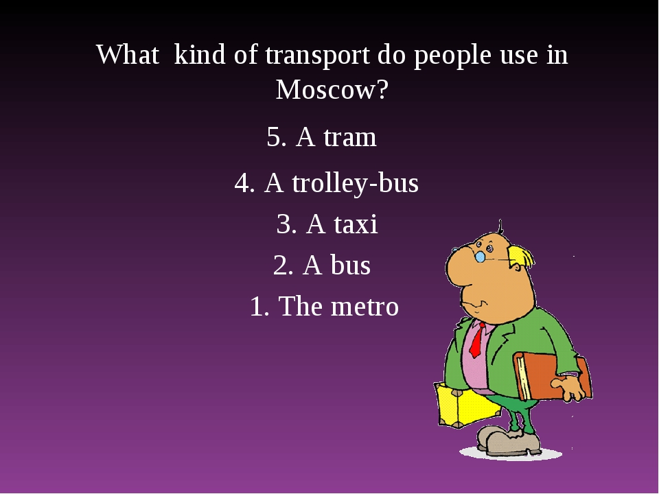What kind of transport do people use in Moscow? 1. The metro 2. A bus 3. A ta...