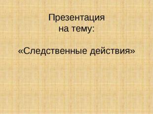 Презентация на тему: «Следственные действия»