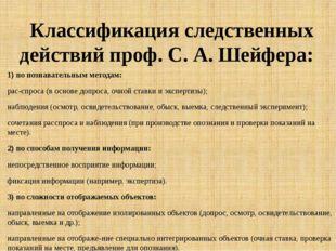 Классификация следственных действий проф. С. А. Шейфера: 1) по познавательным