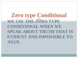 WE USE THE ZERO TYPE CONDITIONAL WHEN WE SPEAK ABOUT TRUTH THAT IS EVIDENT AN