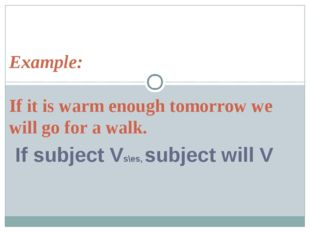 Example: If it is warm enough tomorrow we will go for a walk. If subject Vs\e