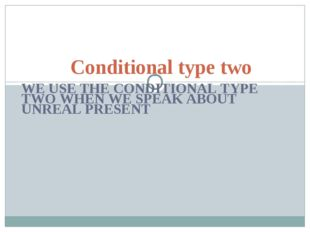 WE USE THE CONDITIONAL TYPE TWO WHEN WE SPEAK ABOUT UNREAL PRESENT Conditiona